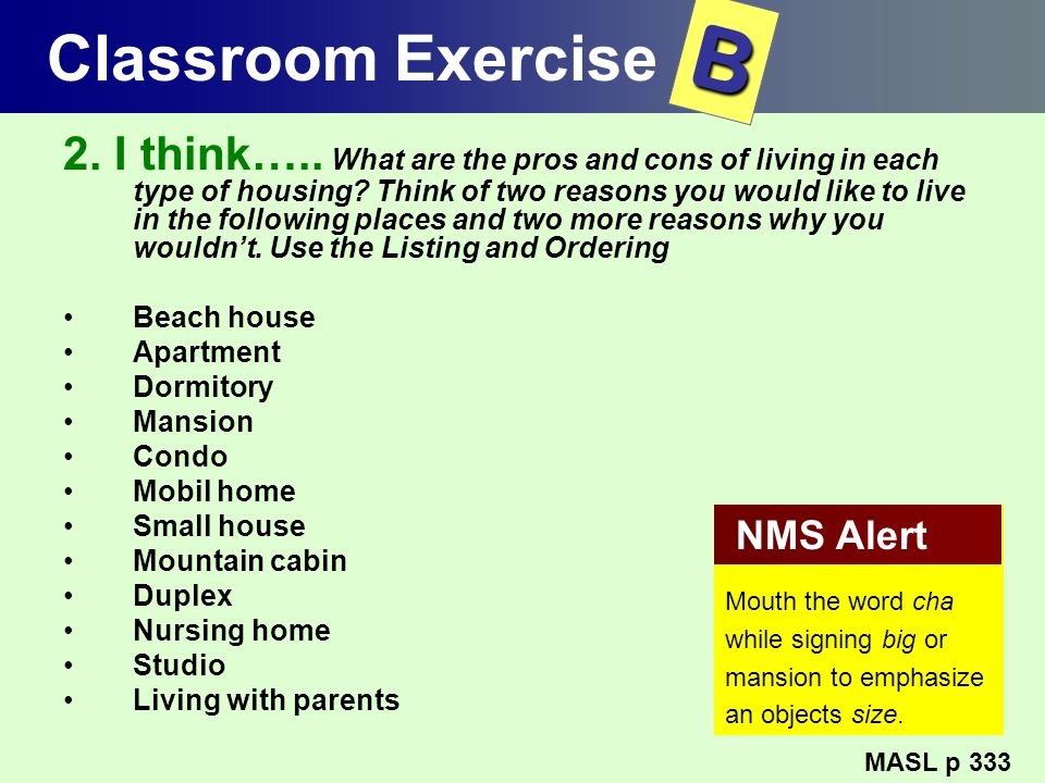 Classroom Exercise 2. I think….. What are the pros and cons of living in each type of housing? Think of two reasons you would like to live in the foll