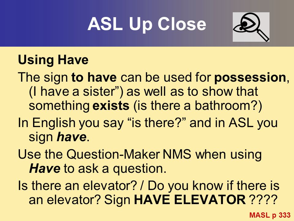 ASL Up Close Using Have The sign to have can be used for possession, (I have a sister) as well as to show that something exists (is there a bathroom?)