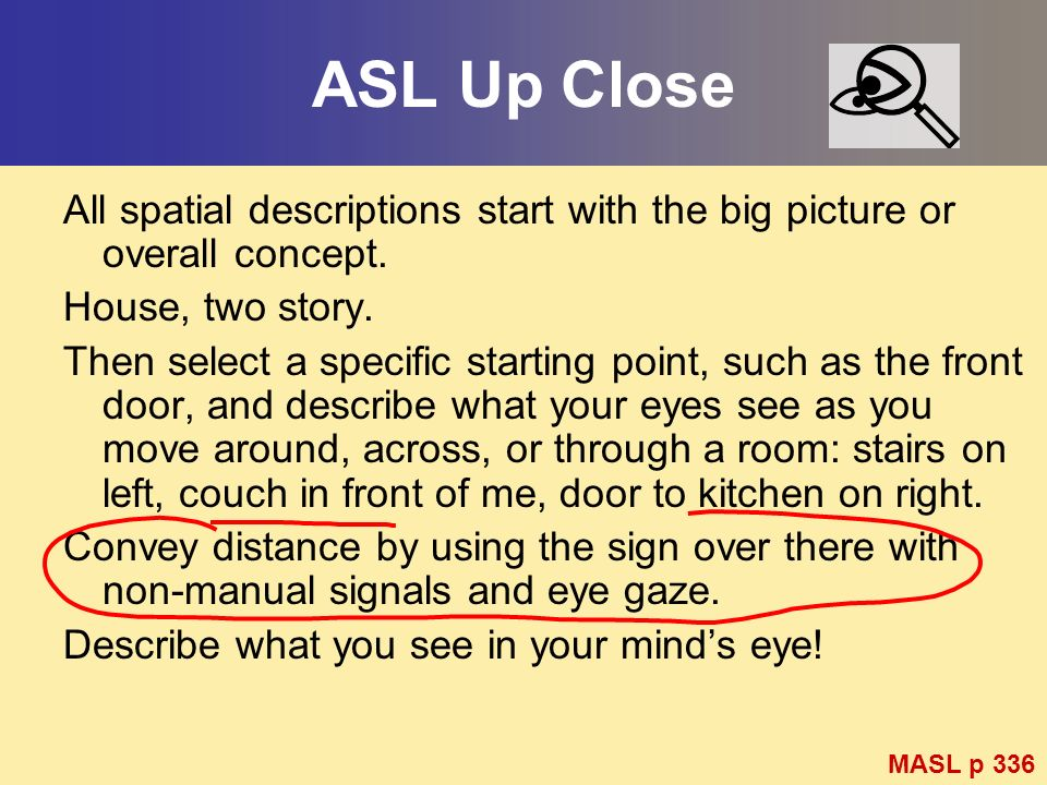 ASL Up Close All spatial descriptions start with the big picture or overall concept. House, two story. Then select a specific starting point, such as