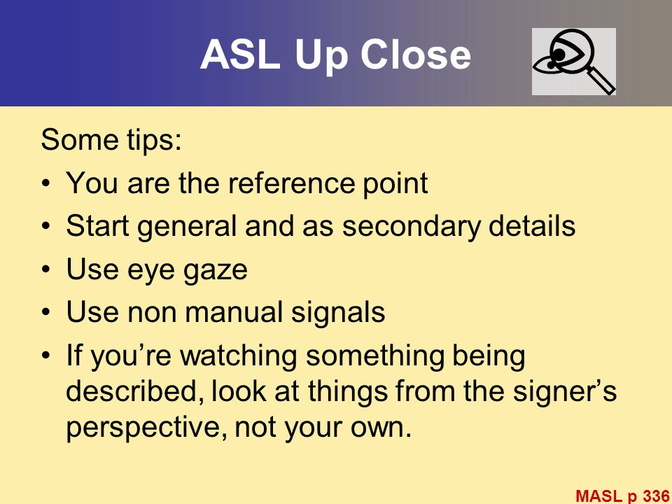 ASL Up Close Some tips: You are the reference point Start general and as secondary details Use eye gaze Use non manual signals If youre watching somet