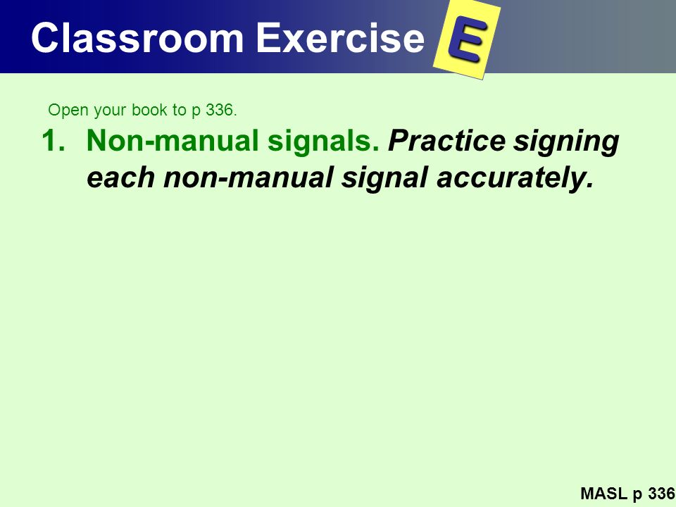 Classroom Exercise 1.Non-manual signals. Practice signing each non-manual signal accurately. MASL p 336 E Open your book to p 336.