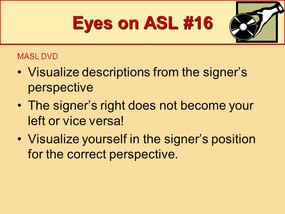 Eyes on ASL #16 MASL DVD Visualize descriptions from the signers perspective The signers right does not become your left or vice versa! Visualize your
