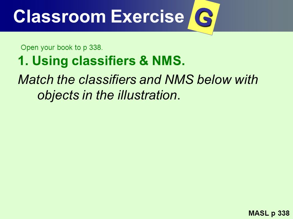 Classroom Exercise 1. Using classifiers & NMS. Match the classifiers and NMS below with objects in the illustration. MASL p 338 G Open your book to p