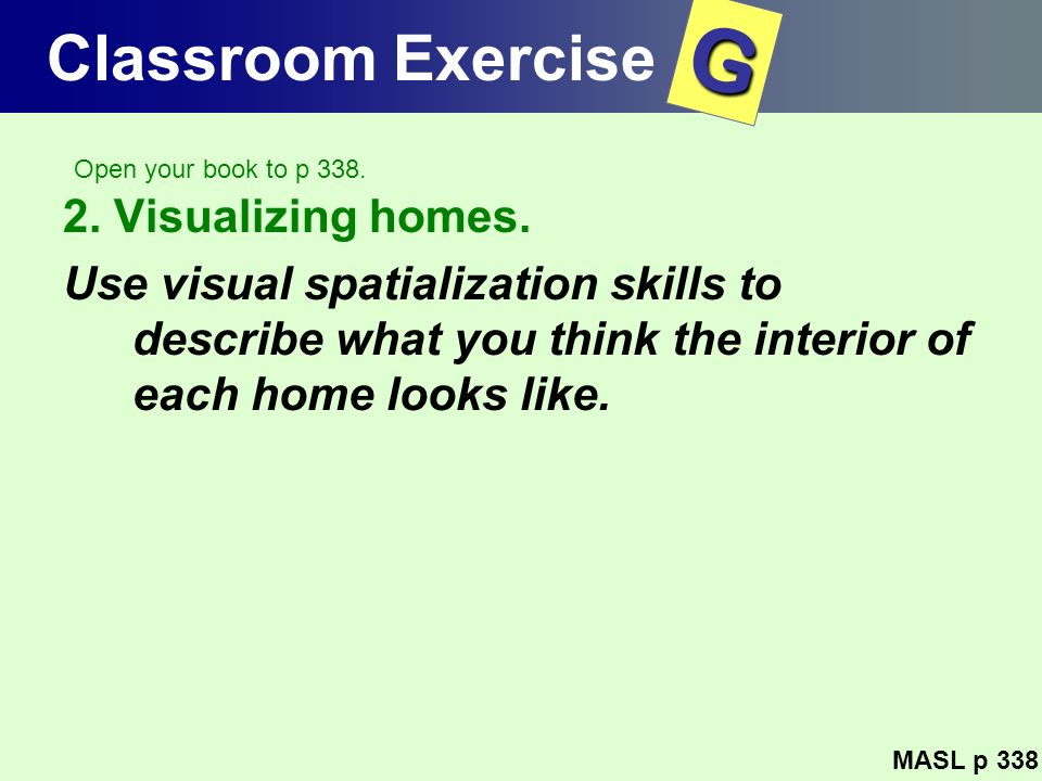 Classroom Exercise 2. Visualizing homes. Use visual spatialization skills to describe what you think the interior of each home looks like. MASL p 338