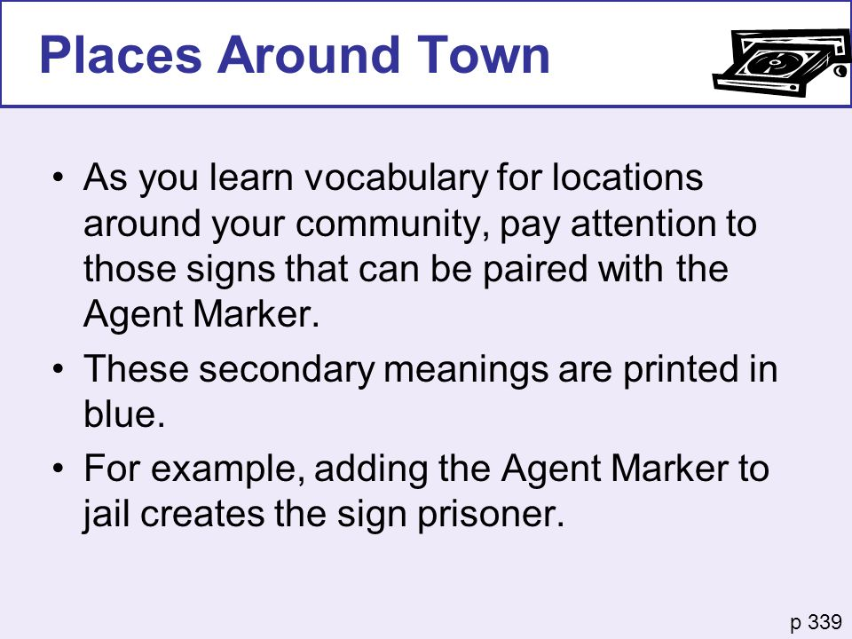 As you learn vocabulary for locations around your community, pay attention to those signs that can be paired with the Agent Marker. These secondary me