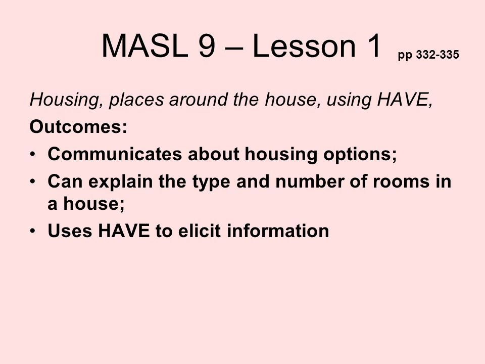 MASL 9 – Lesson 1 Housing, places around the house, using HAVE, Outcomes: Communicates about housing options; Can explain the type and number of rooms
