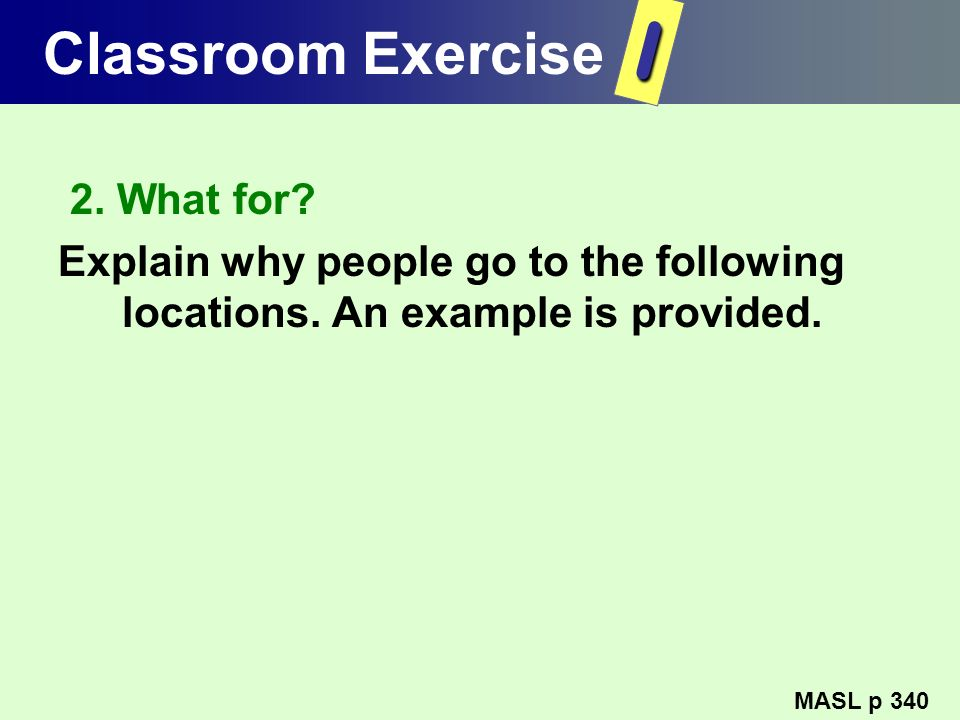 Classroom Exercise 2. What for? Explain why people go to the following locations. An example is provided. MASL p 340 I