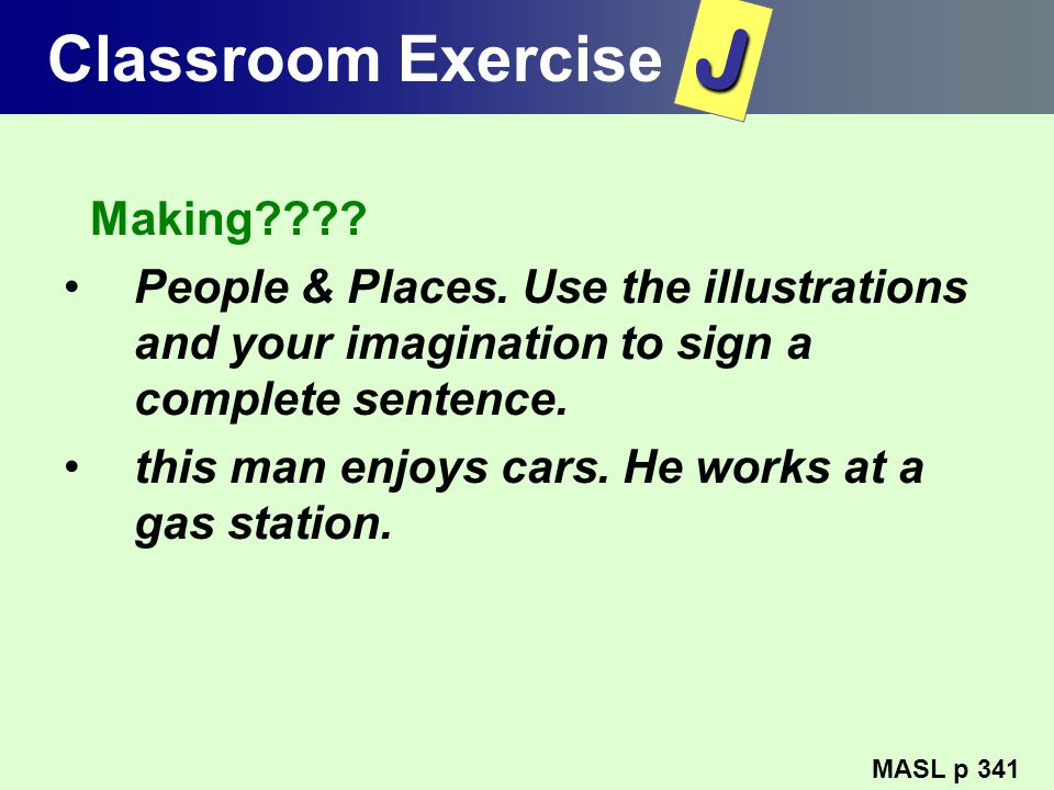 Classroom Exercise Making???? People & Places. Use the illustrations and your imagination to sign a complete sentence. this man enjoys cars. He works