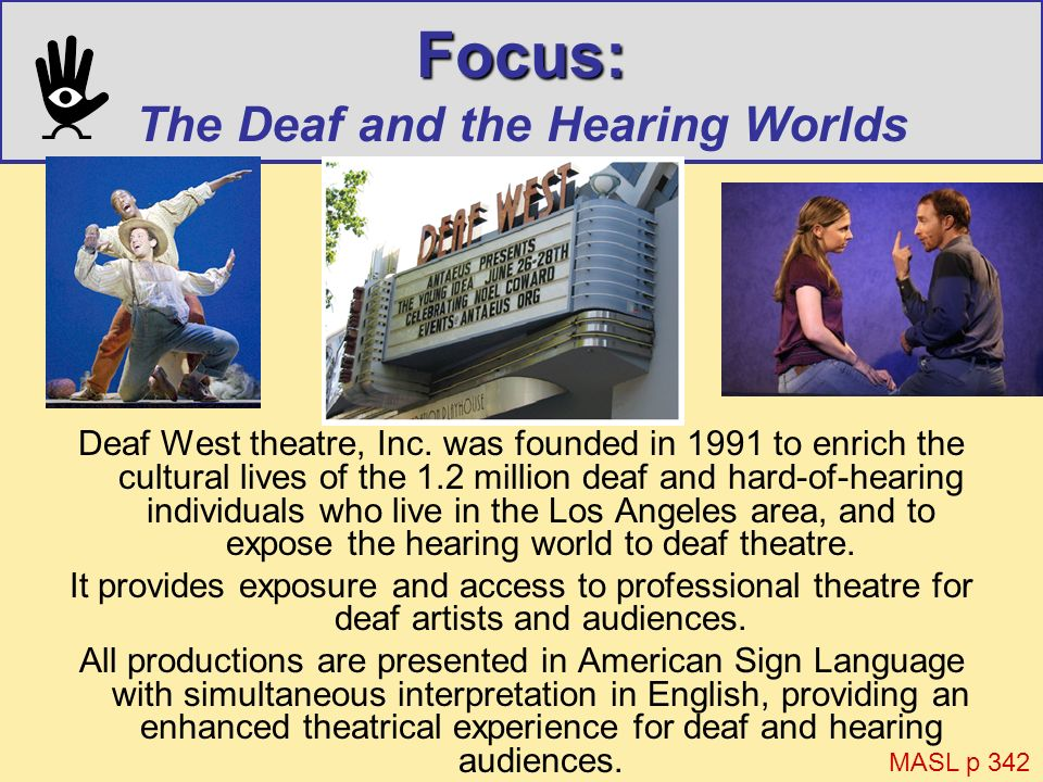 Focus: Focus: The Deaf and the Hearing Worlds Deaf West theatre, Inc. was founded in 1991 to enrich the cultural lives of the 1.2 million deaf and har