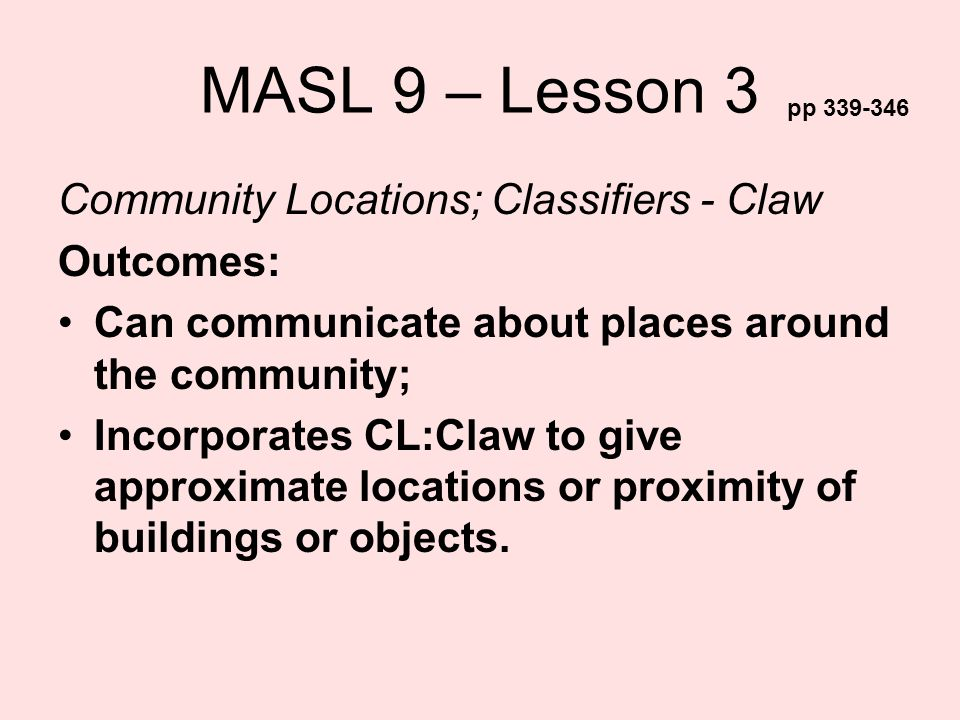 MASL 9 – Lesson 3 Community Locations; Classifiers - Claw Outcomes: Can communicate about places around the community; Incorporates CL:Claw to give ap