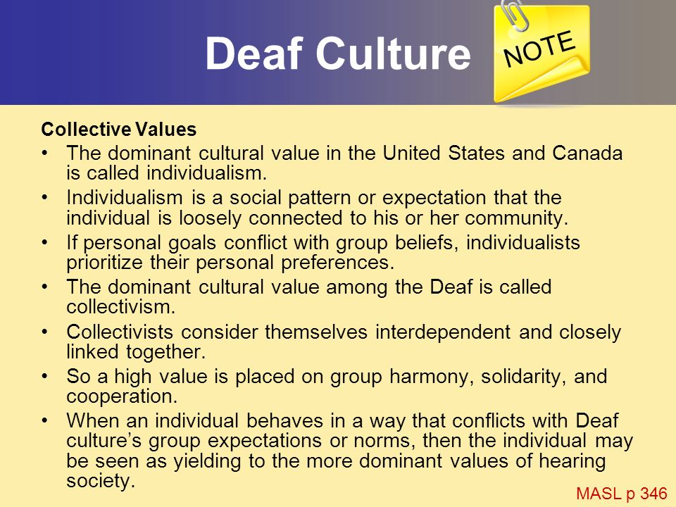 Deaf Culture Collective Values The dominant cultural value in the United States and Canada is called individualism. Individualism is a social pattern