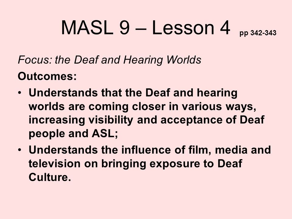 MASL 9 – Lesson 4 Focus: the Deaf and Hearing Worlds Outcomes: Understands that the Deaf and hearing worlds are coming closer in various ways, increas