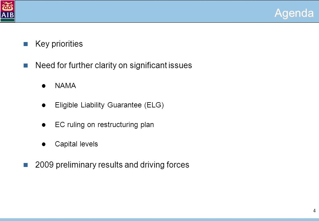 4 Agenda Key priorities Need for further clarity on significant issues NAMA Eligible Liability Guarantee (ELG) EC ruling on restructuring plan Capital levels 2009 preliminary results and driving forces