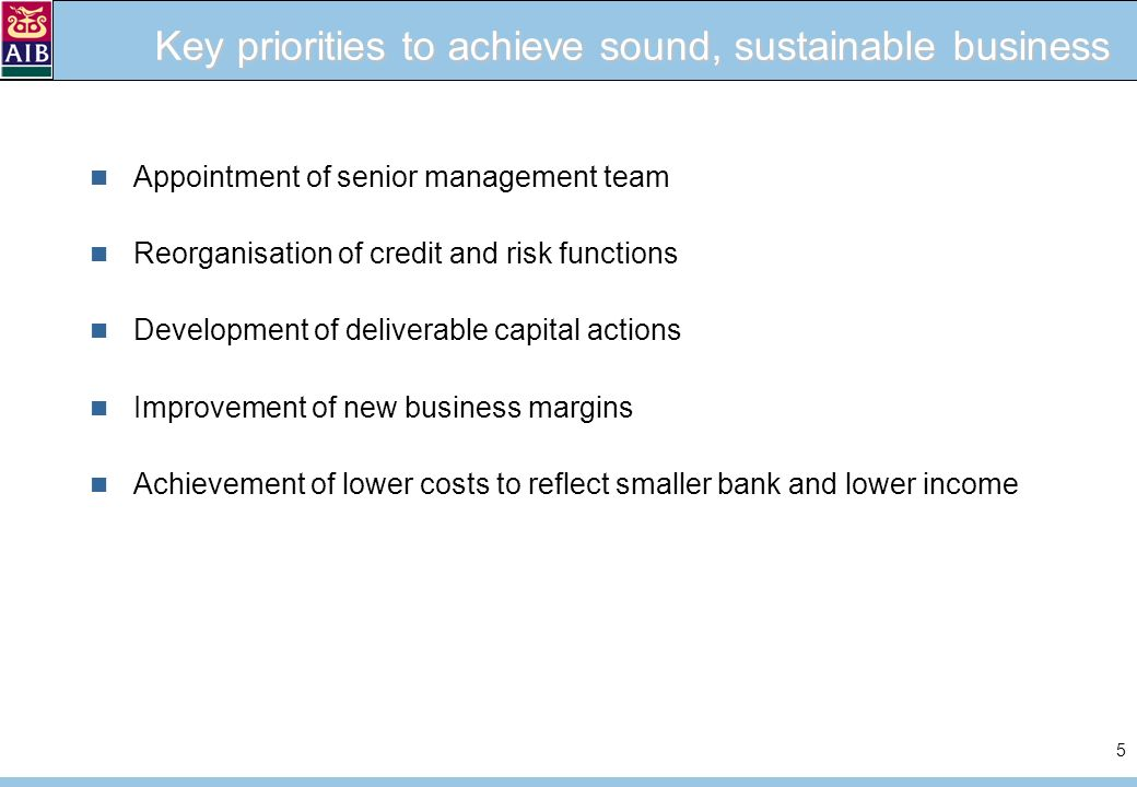 5 Key priorities to achieve sound, sustainable business Appointment of senior management team Reorganisation of credit and risk functions Development of deliverable capital actions Improvement of new business margins Achievement of lower costs to reflect smaller bank and lower income