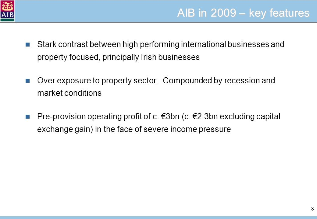 8 AIB in 2009 – key features Stark contrast between high performing international businesses and property focused, principally Irish businesses Over exposure to property sector.