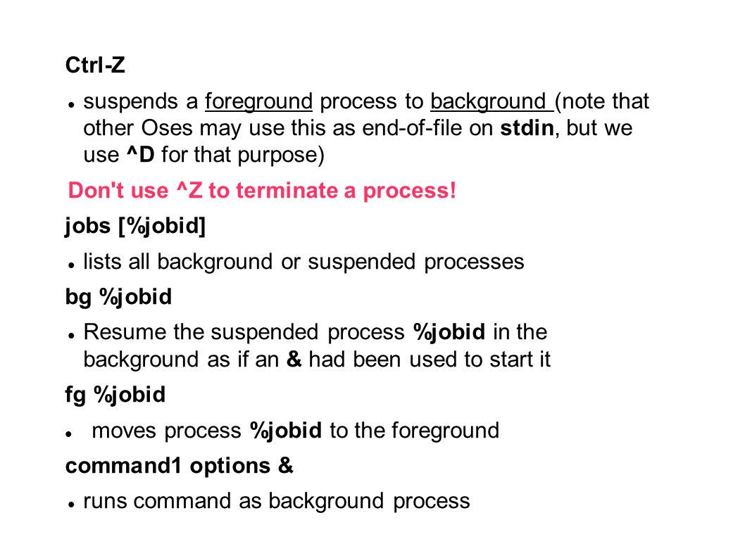 Ctrl-Z suspends a foreground process to background (note that other Oses may use this as end-of-file on stdin, but we use ^D for that purpose) Don't u