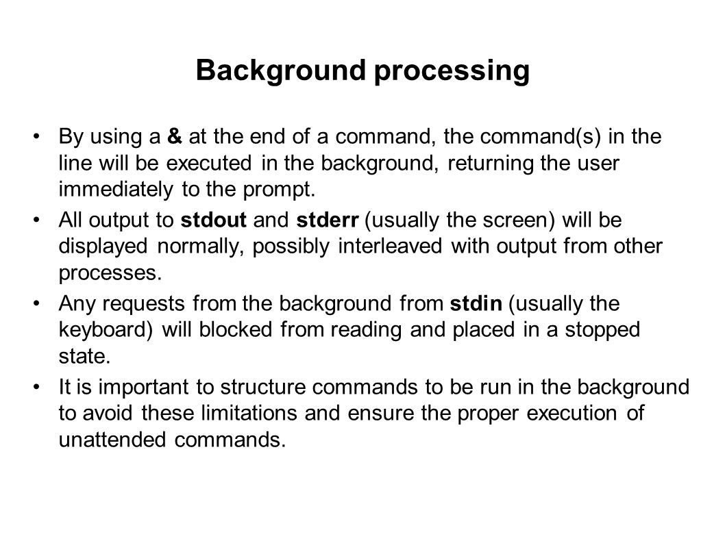 Background processing By using a & at the end of a command, the command(s) in the line will be executed in the background, returning the user immediat
