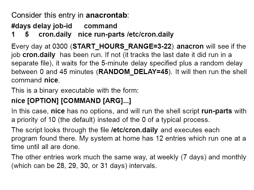 Consider this entry in anacrontab: #days delay job-id command 1 5 cron.daily nice run-parts /etc/cron.daily Every day at 0300 (START_HOURS_RANGE=3-22) anacron will see if the job cron.daily has been run.