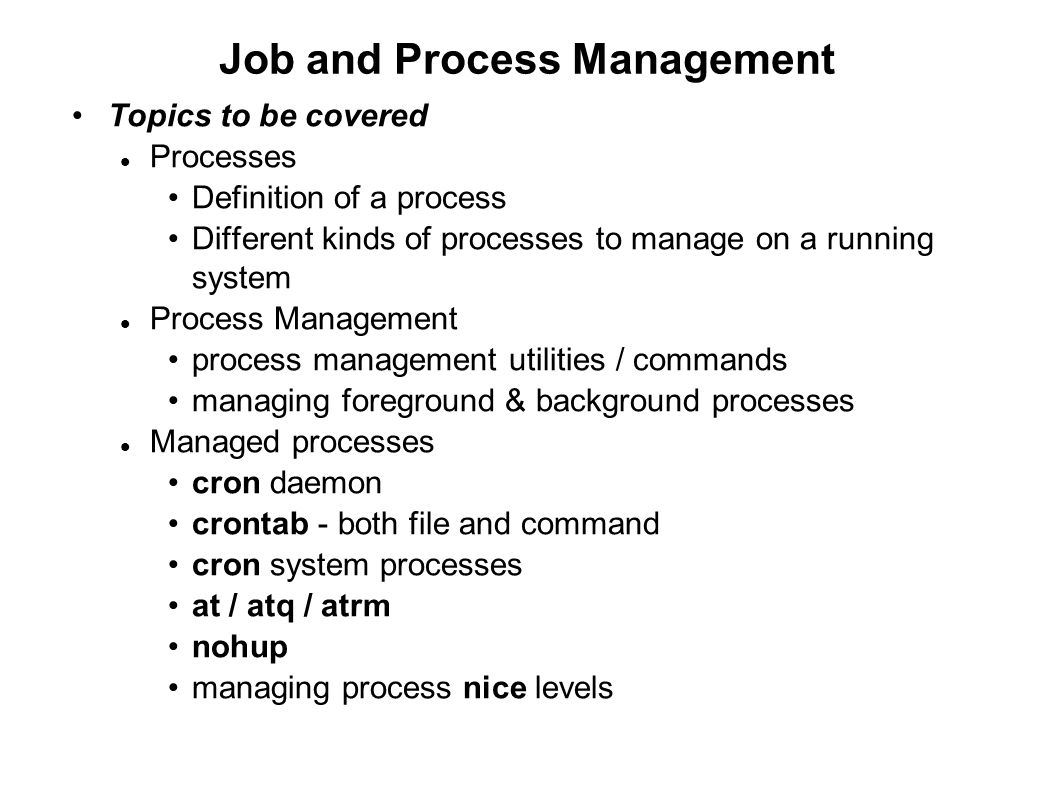 Job and Process Management Topics to be covered Processes Definition of a process Different kinds of processes to manage on a running system Process M