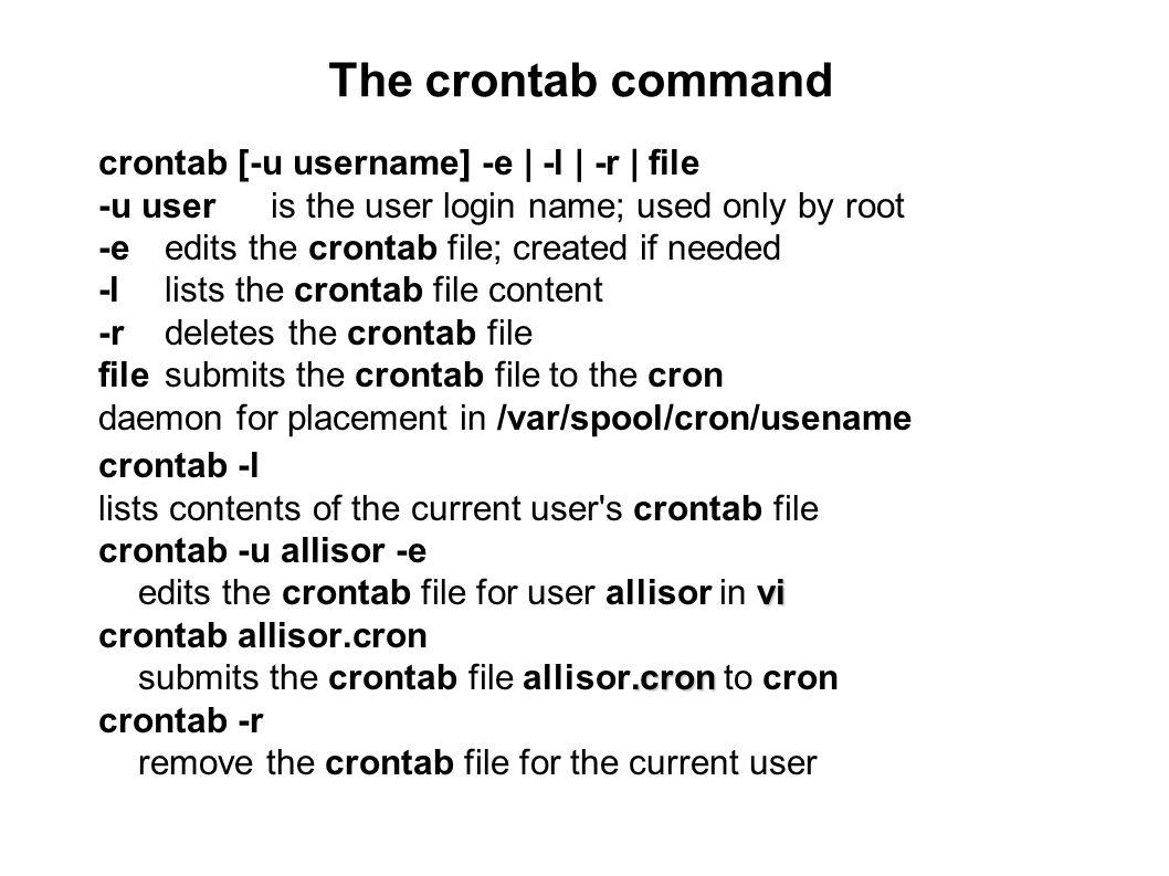 The crontab command crontab [-u username] -e | -l | -r | file -u useris the user login name; used only by root -eedits the crontab file; created if ne