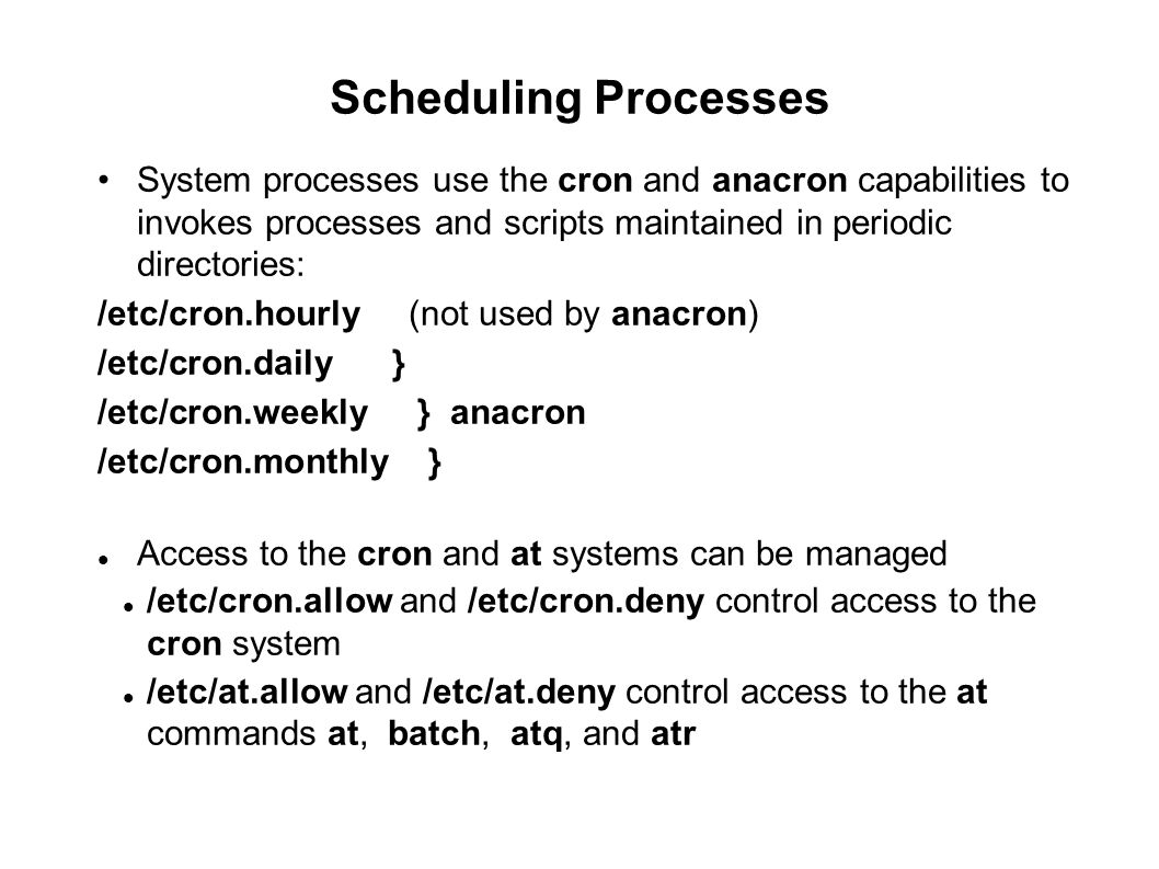 Scheduling Processes System processes use the cron and anacron capabilities to invokes processes and scripts maintained in periodic directories: /etc/
