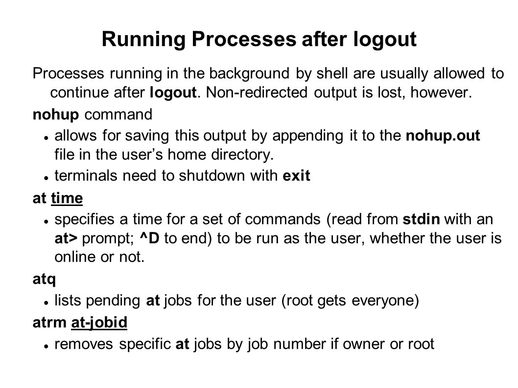 Running Processes after logout Processes running in the background by shell are usually allowed to continue after logout. Non-redirected output is los