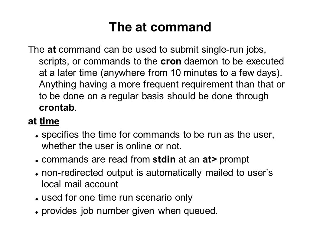 The at command The at command can be used to submit single-run jobs, scripts, or commands to the cron daemon to be executed at a later time (anywhere from 10 minutes to a few days).