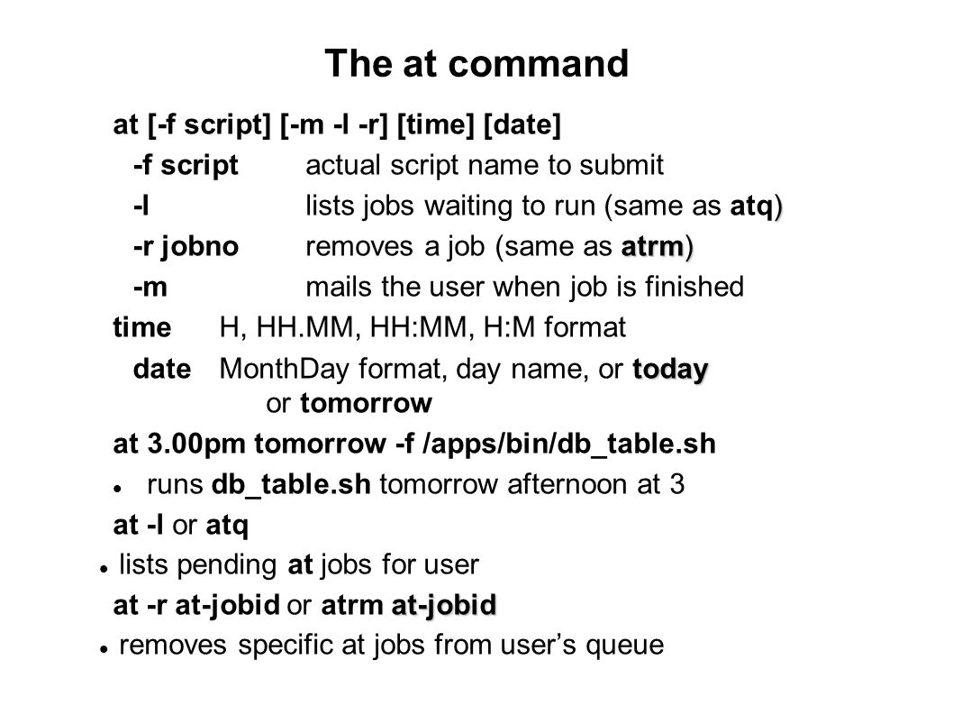 The at command at [-f script] [-m -l -r] [time] [date] -f scriptactual script name to submit ) -llists jobs waiting to run (same as atq) atrm) -r jobn