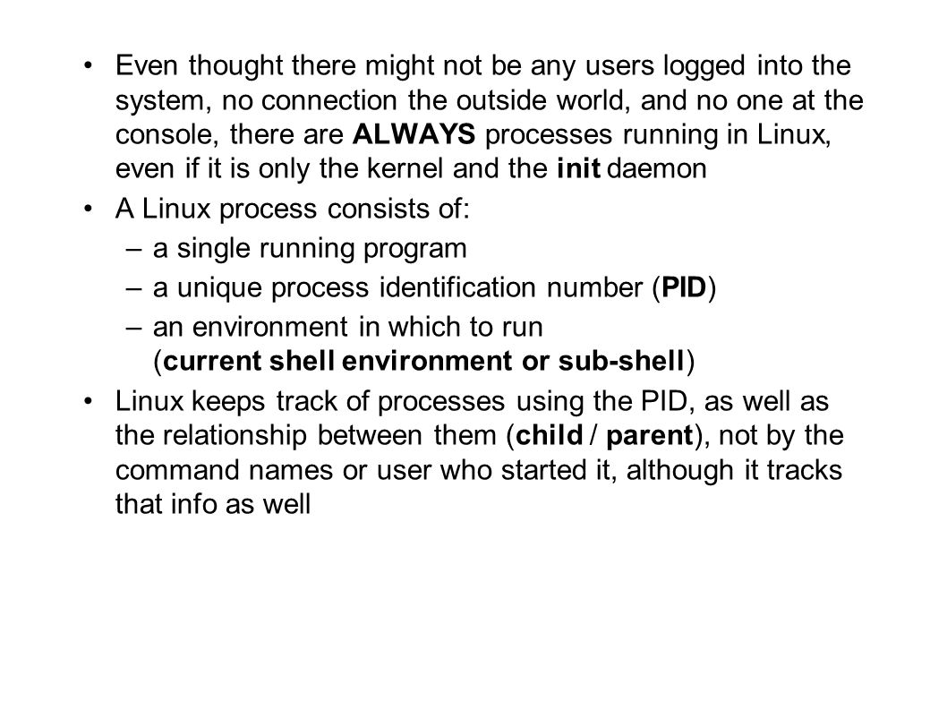 Even thought there might not be any users logged into the system, no connection the outside world, and no one at the console, there are ALWAYS processes running in Linux, even if it is only the kernel and the init daemon A Linux process consists of: –a single running program –a unique process identification number (PID) –an environment in which to run (current shell environment or sub-shell) Linux keeps track of processes using the PID, as well as the relationship between them (child / parent), not by the command names or user who started it, although it tracks that info as well