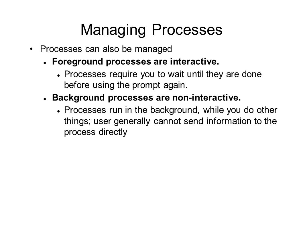 Managing Processes Processes can also be managed Foreground processes are interactive.
