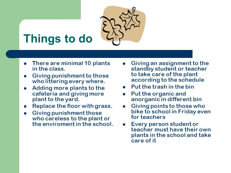 Things to do There are minimal 10 plants in the class. Giving punishment to those who littering every where. Adding more plants to the cafeteria and g