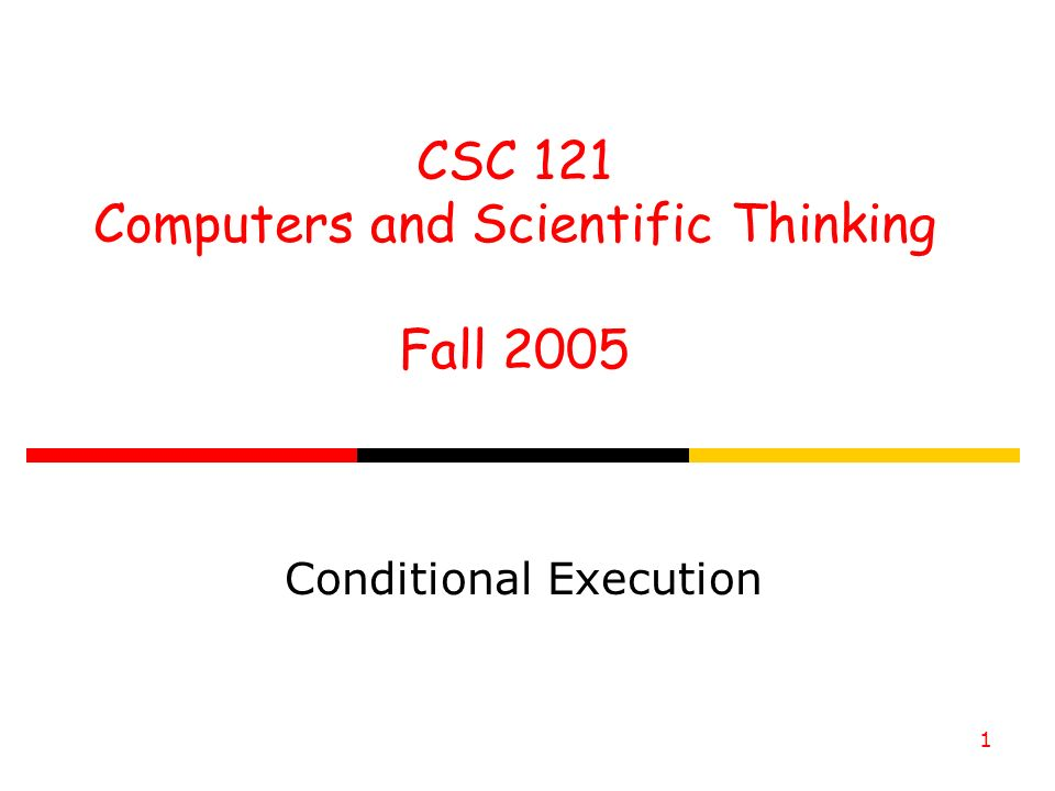 CSC 121 Computers and Scientific Thinking Fall Conditional Execution