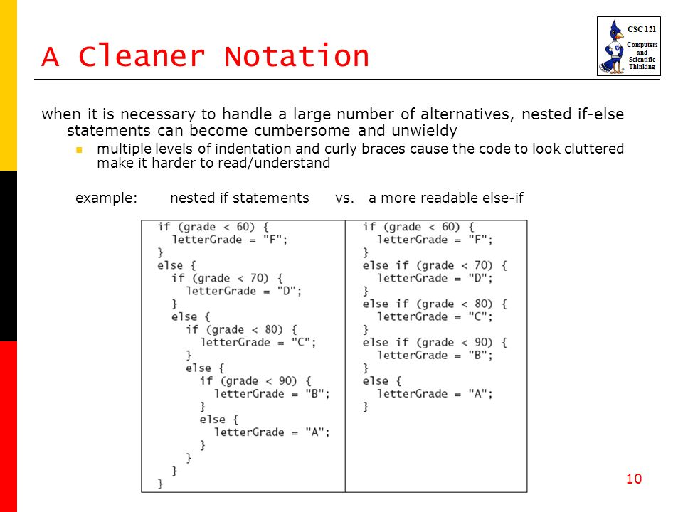 10 A Cleaner Notation when it is necessary to handle a large number of alternatives, nested if-else statements can become cumbersome and unwieldy multiple levels of indentation and curly braces cause the code to look cluttered make it harder to read/understand example: nested if statements vs.