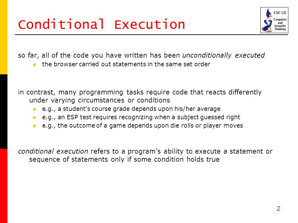2 so far, all of the code you have written has been unconditionally executed the browser carried out statements in the same set order in contrast, many programming tasks require code that reacts differently under varying circumstances or conditions e.g., a student s course grade depends upon his/her average e.g., an ESP test requires recognizing when a subject guessed right e.g., the outcome of a game depends upon die rolls or player moves conditional execution refers to a programs ability to execute a statement or sequence of statements only if some condition holds true