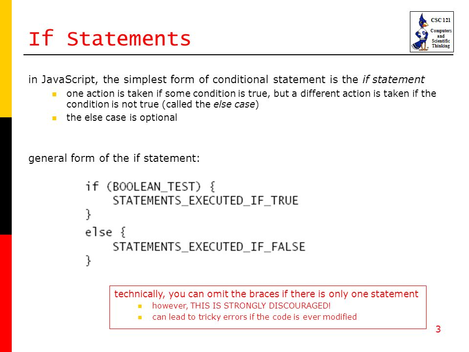 3 If Statements in JavaScript, the simplest form of conditional statement is the if statement one action is taken if some condition is true, but a different action is taken if the condition is not true (called the else case) the else case is optional general form of the if statement: technically, you can omit the braces if there is only one statement however, THIS IS STRONGLY DISCOURAGED.
