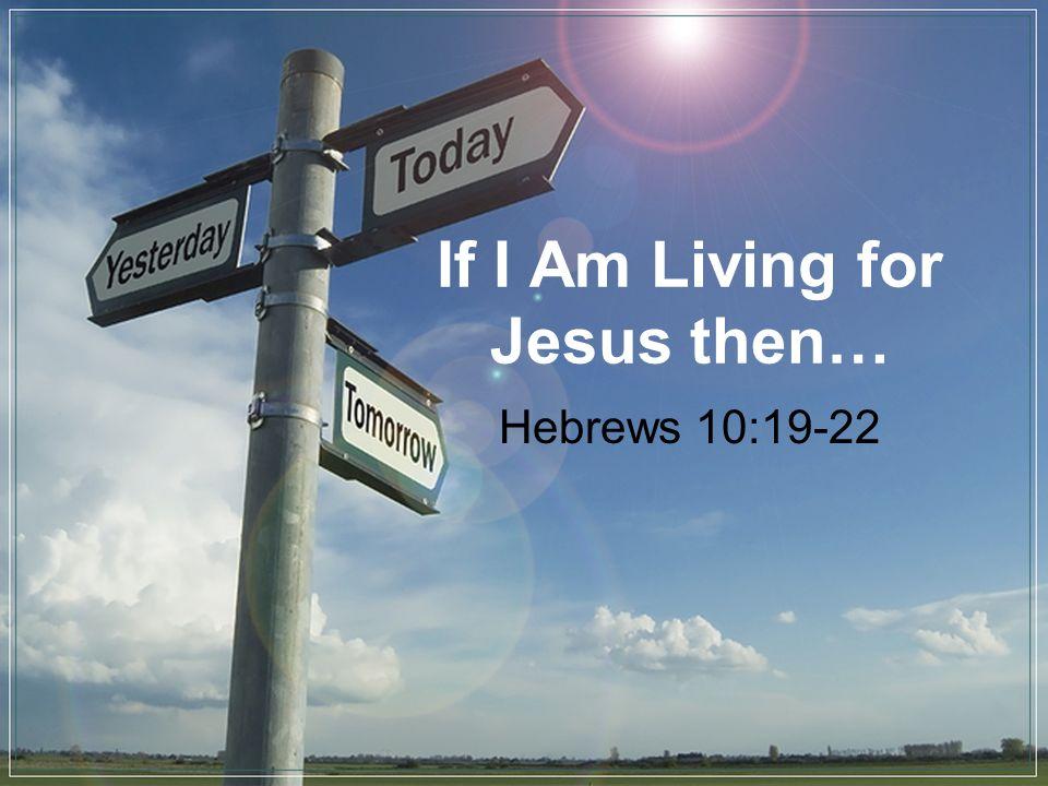 If I Am Living for Jesus then… Hebrews 10:19-22