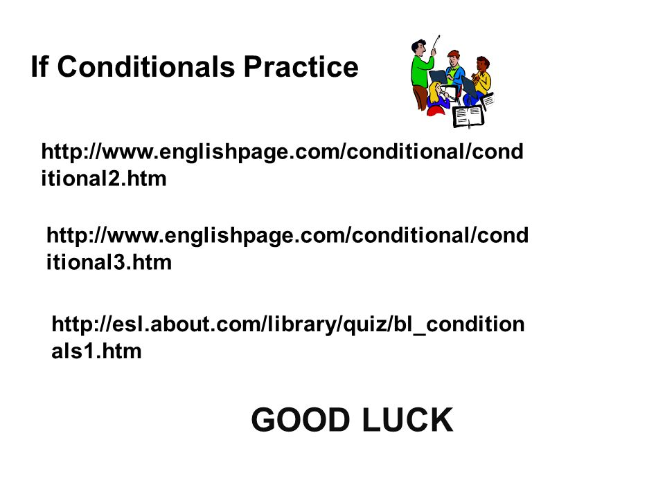 If Conditionals Practice http://www.englishpage.com/conditional/cond itional2.htm GOOD LUCK http://www.englishpage.com/conditional/cond itional3.htm http://esl.about.com/library/quiz/bl_condition als1.htm