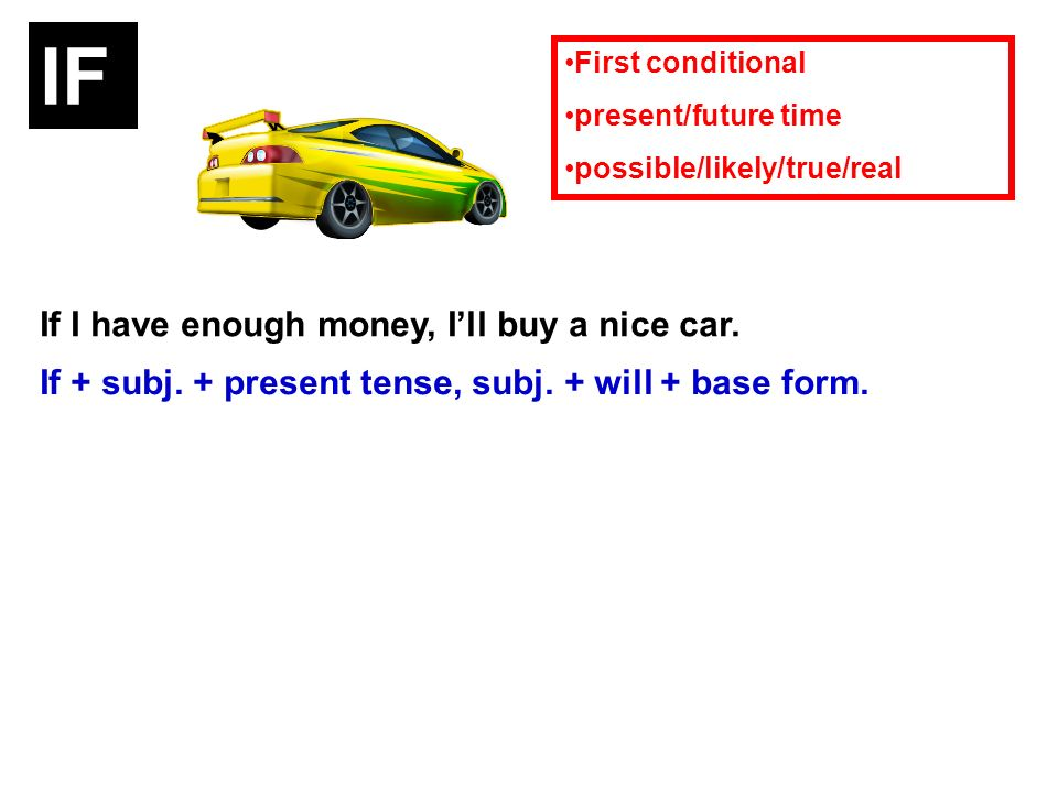 If I have enough money, Ill buy a nice car. If + subj. + present tense, subj. + will + base form. First conditional present/future time possible/likel