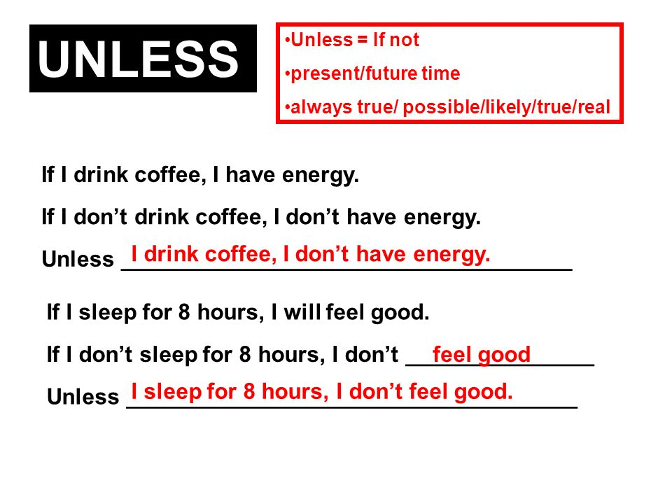 Unless = If not present/future time always true/ possible/likely/true/real UNLESS If I drink coffee, I have energy. If I dont drink coffee, I dont hav