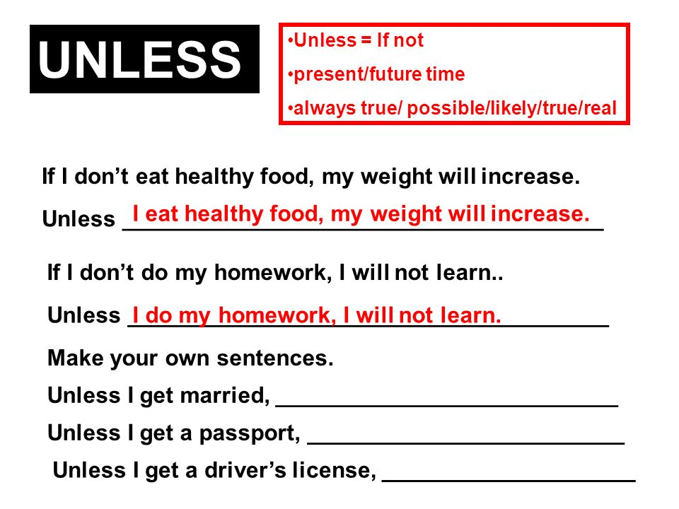 Unless = If not present/future time always true/ possible/likely/true/real UNLESS If I dont eat healthy food, my weight will increase. Unless ________