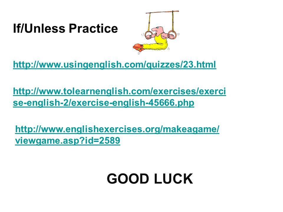 If/Unless Practice http://www.usingenglish.com/quizzes/23.html http://www.tolearnenglish.com/exercises/exerci se-english-2/exercise-english-45666.php http://www.englishexercises.org/makeagame/ viewgame.asp?id=2589 GOOD LUCK