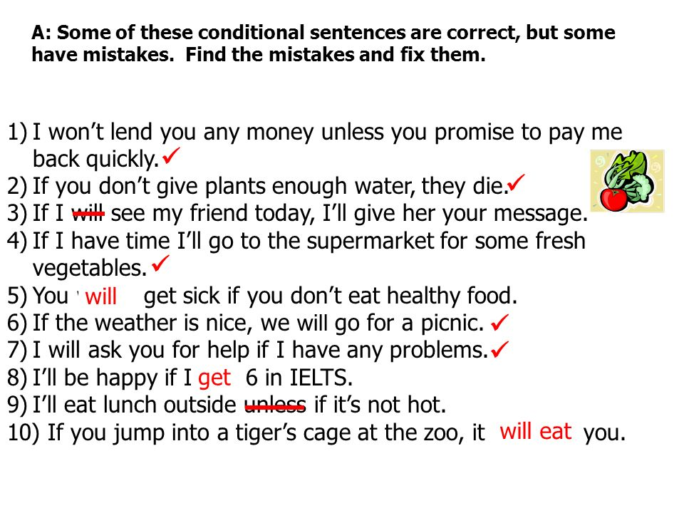 A: Some of these conditional sentences are correct, but some have mistakes. Find the mistakes and fix them. 1)I wont lend you any money unless you pro