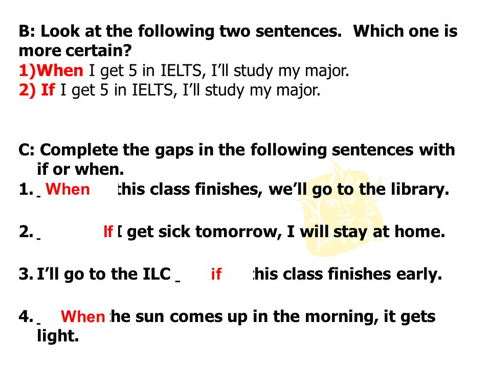 B: Look at the following two sentences. Which one is more certain? 1)When I get 5 in IELTS, Ill study my major. 2) If I get 5 in IELTS, Ill study my m