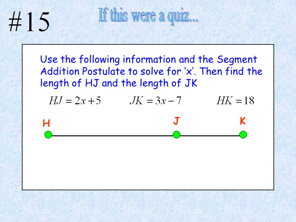 Use the following information and the Segment Addition Postulate to solve for x. Then find the length of HJ and the length of JK H JK