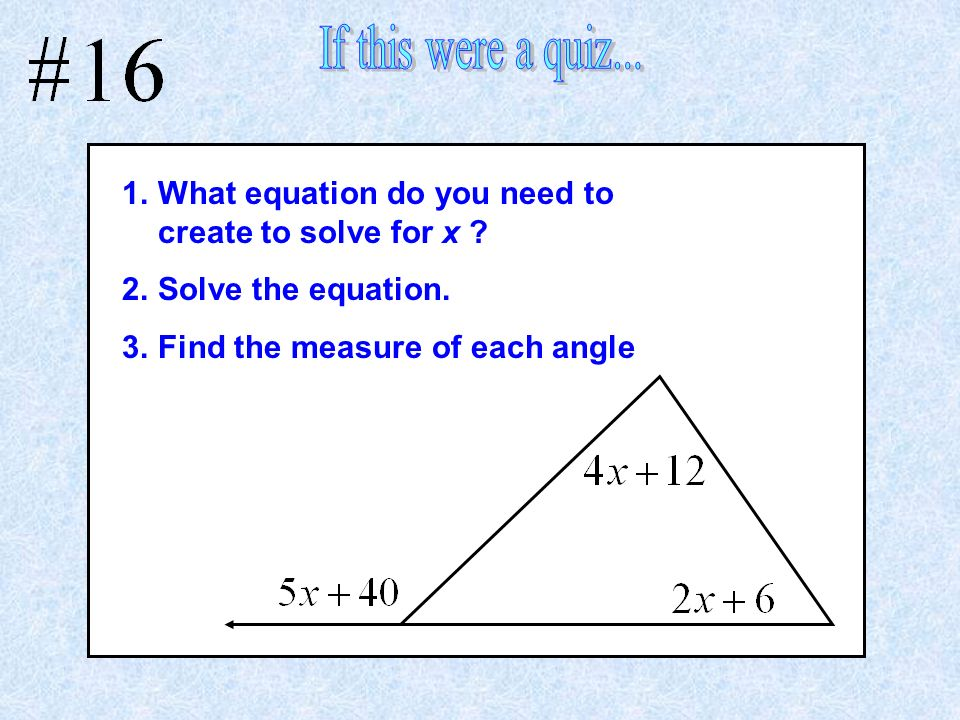 1.What equation do you need to create to solve for x ? 2.Solve the equation. 3.Find the measure of each angle