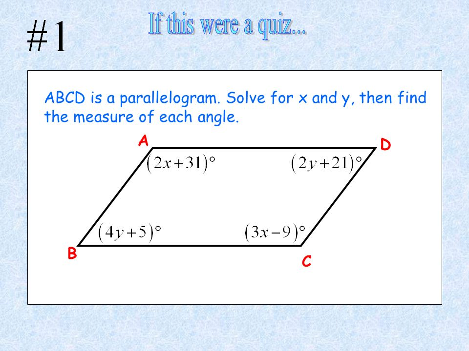 A C B D ABCD is a parallelogram. Solve for x and y, then find the measure of each angle.