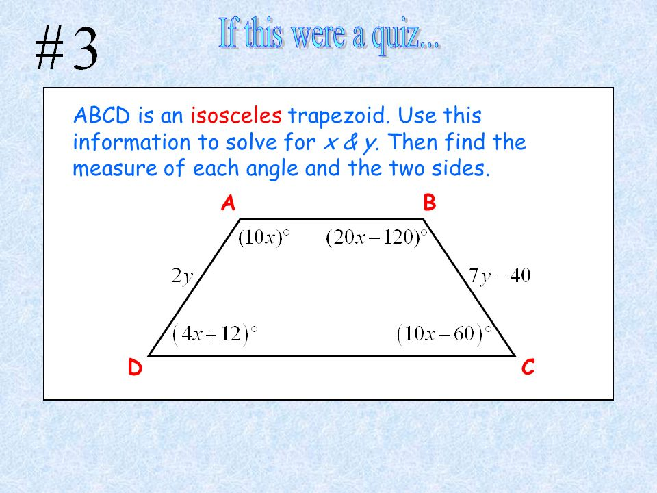 ABCD is an isosceles trapezoid. Use this information to solve for x & y. Then find the measure of each angle and the two sides. A C B D