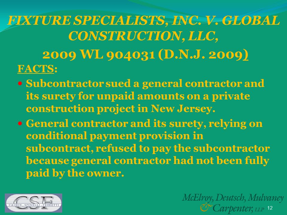 12 FIXTURE SPECIALISTS, INC. V. GLOBAL CONSTRUCTION, LLC, 2009 WL 904031 (D.N.J. 2009) FACTS: Subcontractor sued a general contractor and its surety f