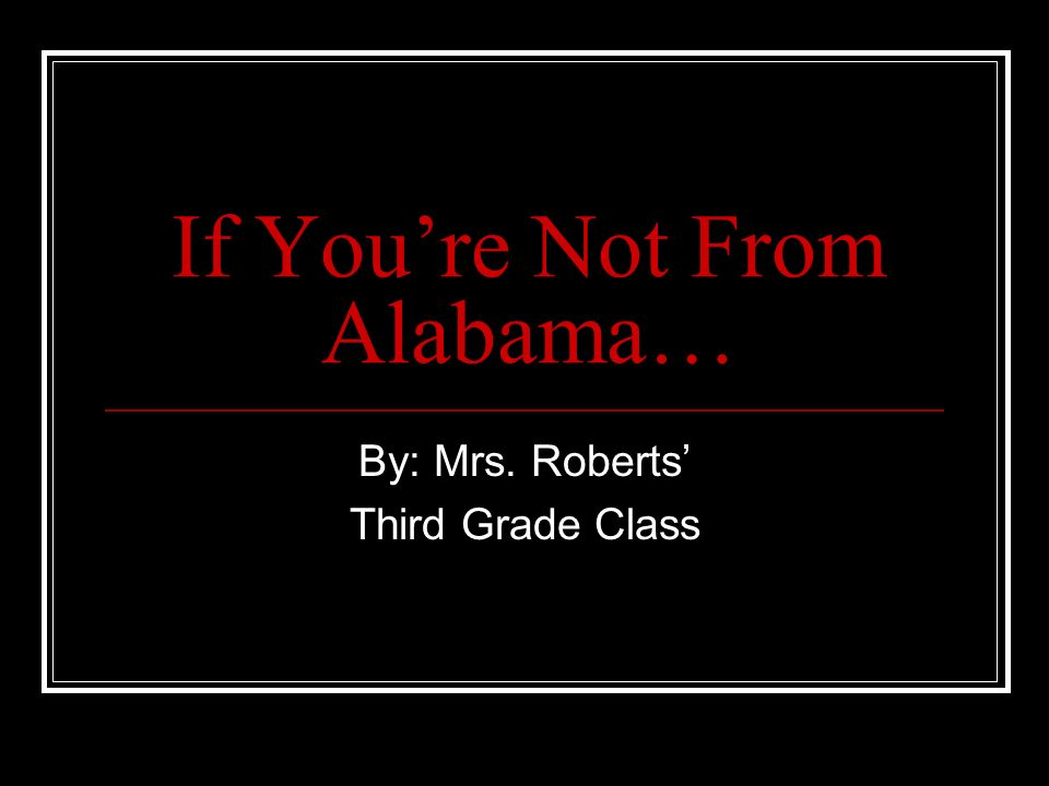 If Youre Not From Alabama… By: Mrs. Roberts Third Grade Class