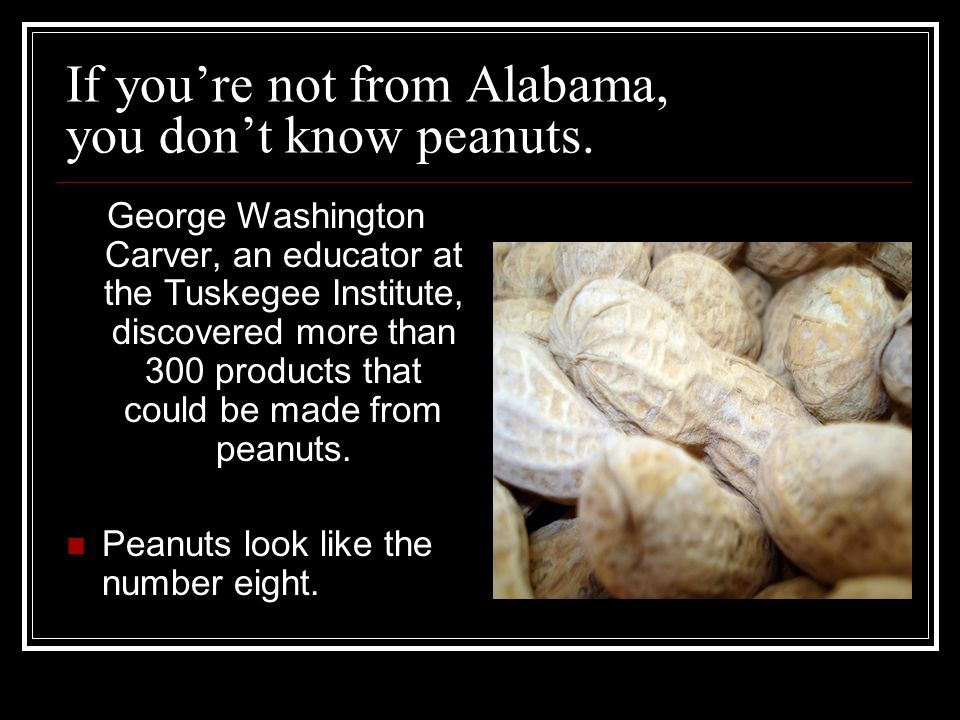 If youre not from Alabama, you dont know peanuts.